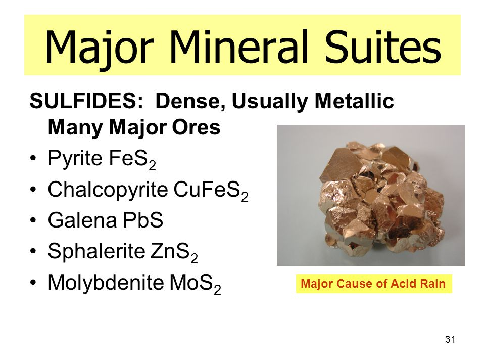 31 Major Mineral Suites SULFIDES: Dense, Usually Metallic Many Major Ores Pyrite FeS 2 Chalcopyrite CuFeS 2 Galena PbS Sphalerite ZnS 2 Molybdenite MoS 2 Major Cause of Acid Rain
