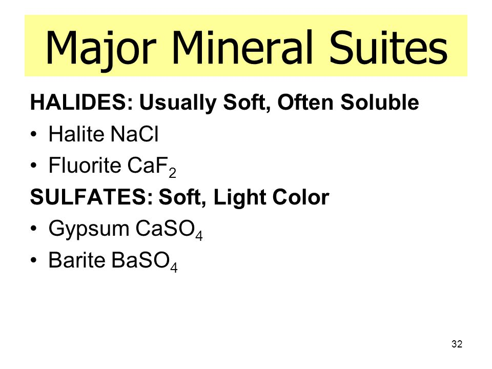 32 Major Mineral Suites HALIDES: Usually Soft, Often Soluble Halite NaCl Fluorite CaF 2 SULFATES: Soft, Light Color Gypsum CaSO 4 Barite BaSO 4