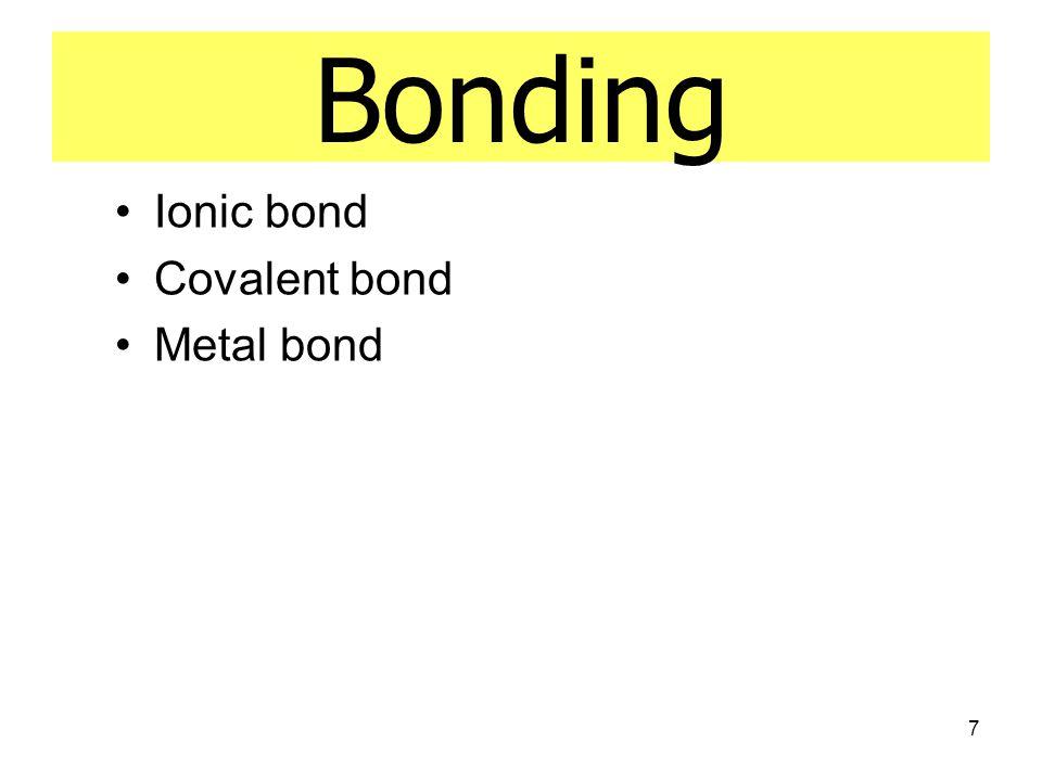 7 Bonding Ionic bond Covalent bond Metal bond