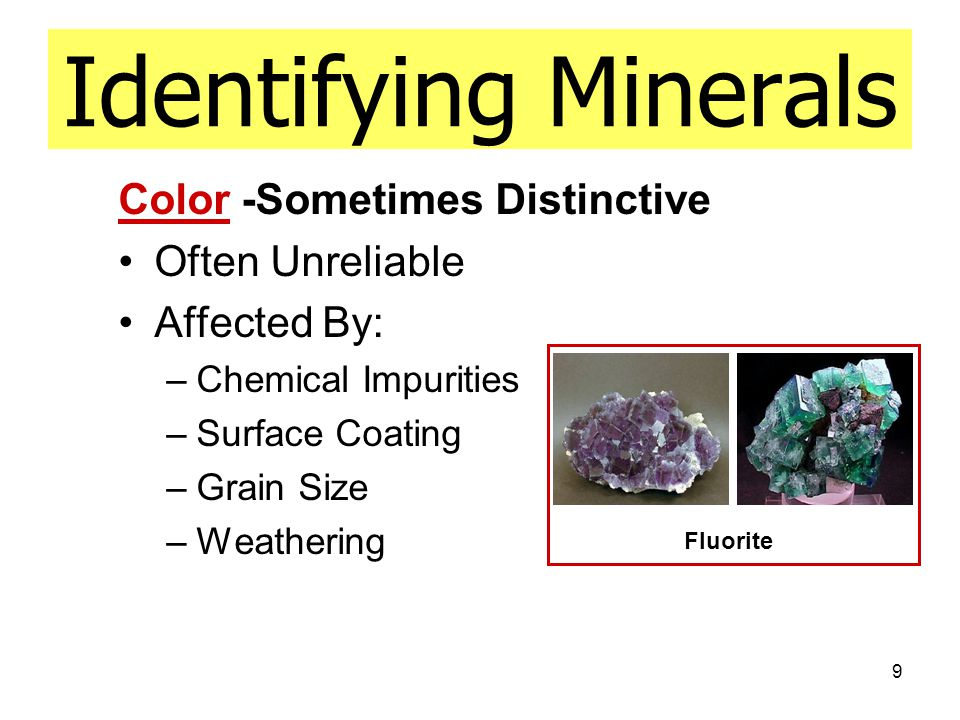 9 Identifying Minerals Color -Sometimes Distinctive Often Unreliable Affected By: –Chemical Impurities –Surface Coating –Grain Size –Weathering Fluorite