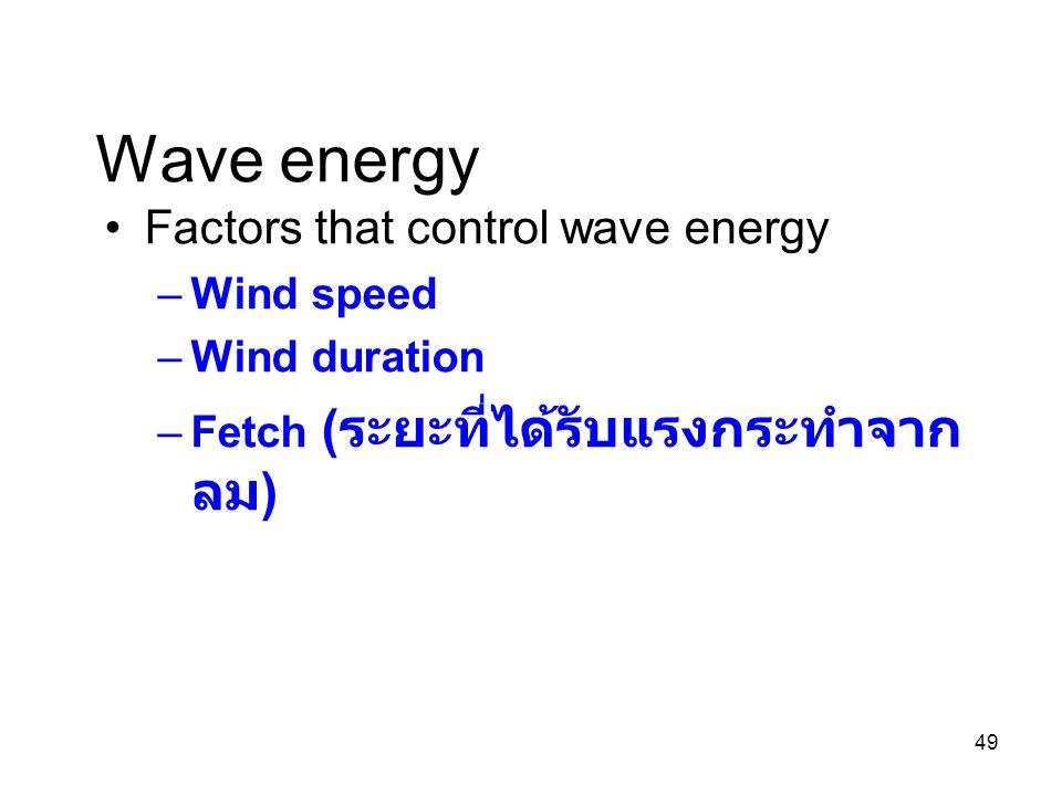 49 Wave energy Factors that control wave energy –Wind speed –Wind duration –Fetch ( ระยะที่ได้รับแรงกระทำจาก ลม )