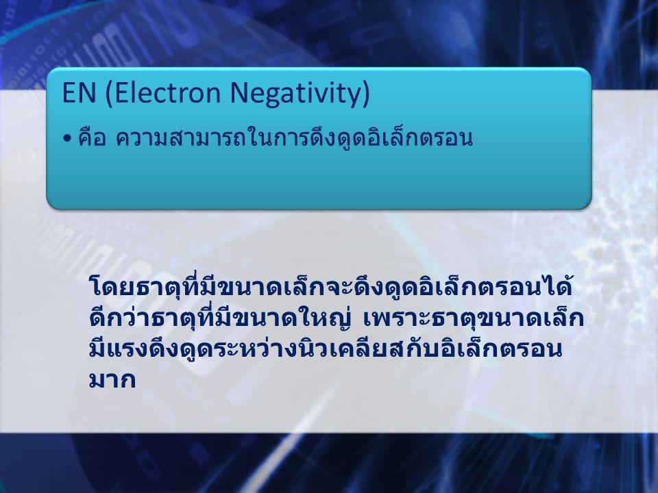 EN (Electron Negativity) คือ ความสามารถในการดึงดูดอิเล็กตรอน โดยธาตุที่มีขนาดเล็กจะดึงดูดอิเล็กตรอนได้ ดีกว่าธาตุที่มีขนาดใหญ่ เพราะธาตุขนาดเล็ก มีแรงดึงดูดระหว่างนิวเคลียสกับอิเล็กตรอน มาก