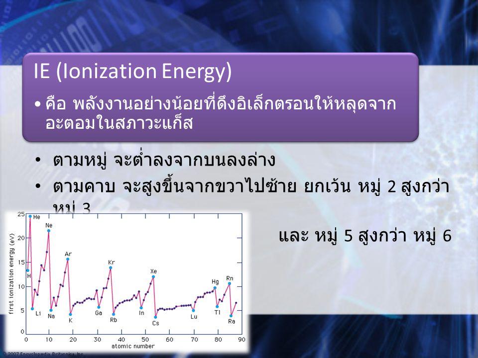 ตามหมู่ จะต่ำลงจากบนลงล่าง ตามคาบ จะสูงขึ้นจากขวาไปซ้าย ยกเว้น หมู่ 2 สูงกว่า หมู่ 3 และ หมู่ 5 สูงกว่า หมู่ 6 IE (Ionization Energy) คือ พลังงานอย่างน้อยที่ดึงอิเล็กตรอนให้หลุดจาก อะตอมในสภาวะแก็ส