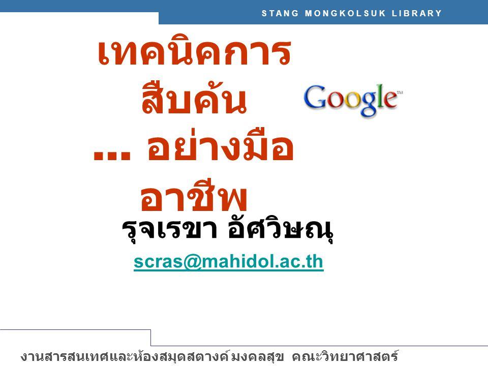 S T A N G M O N G K O L S U K L I B R A R Y งานสารสนเทศและห้องสมุดสตางค์ มงคลสุข คณะวิทยาศาสตร์ มหาวิทยาลัยมหิดล http://stang.sc.mahidol.ac.th Google – ทำการค้นหาข้อมูลจากเว็บไซต์ต่างๆ จำนวนมากกว่า 8 พันล้าน เว็บเพจ ค้นรูปภาพ (image) จำนวนมากกว่า 2 พันล้านภาพ เทคนิคในการสืบค้น : ให้เลือกใช้คำค้นที่จำเพาะเจาะจง และมี ความหมายตรงกับข้อมูลที่ต้องการให้มากที่สุด อาจใช้คำเดียว หรือหลายๆ คำก็ได้ เช่น distance learning thailand (โปรแกรมจะทำการค้นทุกคำ และเชื่อมด้วย AND โดยอัตโนมัติ) การคำค้นภาษาอังกฤษ จะพิมพ์อักษรตัวใหญ่หรือเล็กก็ได้ มี ความหมายเท่ากัน เทคนิคการค้น Google อย่างมืออาชีพ !