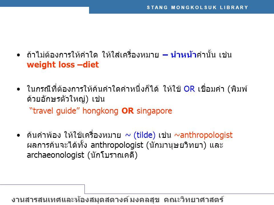 S T A N G M O N G K O L S U K L I B R A R Y งานสารสนเทศและห้องสมุดสตางค์ มงคลสุข คณะวิทยาศาสตร์ มหาวิทยาลัยมหิดล http://stang.sc.mahidol.ac.th ถ้าไม่ต้องการให้คำใด ให้ใส่เครื่องหมาย – นำหน้าคำนั้น เช่น weight loss –diet ในกรณีที่ต้องการให้ค้นคำใดคำหนึ่งก็ได้ ให้ใช้ OR เชื่อมคำ (พิมพ์ ด้วยอักษรตัวใหญ่) เช่น travel guide hongkong OR singapore ค้นคำพ้อง ให้ใช้เครื่องหมาย ~ (tilde) เช่น ~anthropologist ผลการค้นจะได้ทั้ง anthropologist (นักมานุษยวิทยา) และ archaeonologist (นักโบราณคดี)