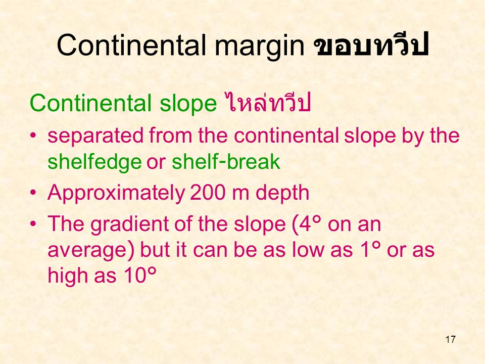 17 Continental slope ไหล่ทวีป separated from the continental slope by the shelfedge or shelf-break Approximately 200 m depth The gradient of the slope
