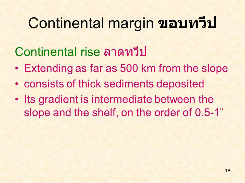 18 Continental rise ลาดทวีป Extending as far as 500 km from the slope consists of thick sediments deposited Its gradient is intermediate between the s