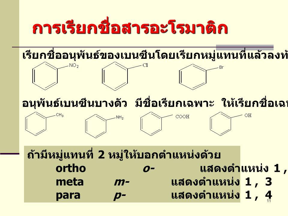 11 การเรียกชื่อสารอะโรมาติก เรียกชื่ออนุพันธ์ของเบนซีนโดยเรียกหมู่แทนที่แล้วลงท้ายด้วย -benzene อนุพันธ์เบนซีนบางตัว มีชื่อเรียกเฉพาะ ให้เรียกชื่อเฉพา