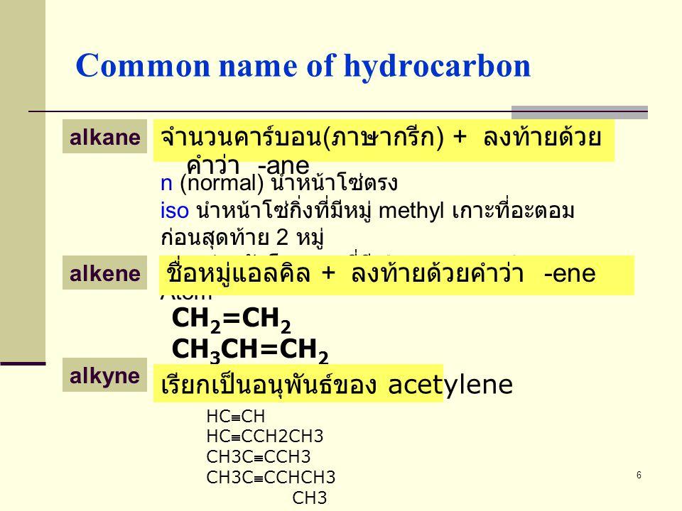 6 Common name of hydrocarbon n (normal) นำหน้าโซ่ตรง iso นำหน้าโซ่กิ่งที่มีหมู่ methyl เกาะที่อะตอม ก่อนสุดท้าย 2 หมู่ neo สำหรับโมเลกุลที่มี Quaterna