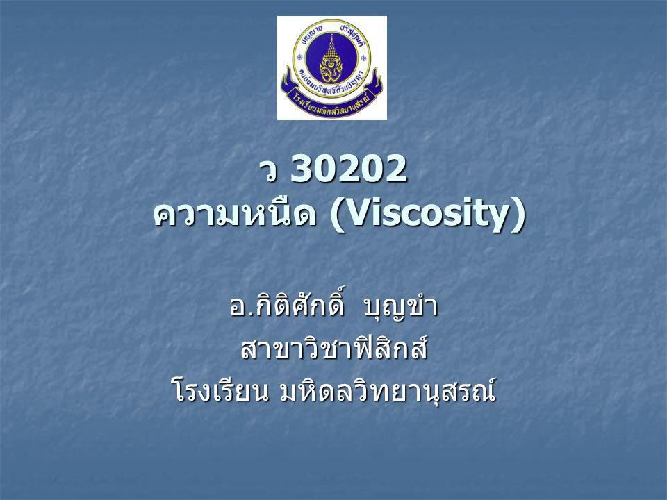ความหนืด (Viscosity) ของเหลวทุกชนิดมีความหนืด (viscosity) ของเหลวทุกชนิดมีความหนืด (viscosity) ของเหลวที่มีความหนืดมาก จะมีแรงต้านการ เคลื่อนที่มาก เรียกว่า ของเหลวที่มีความหนืดมาก จะมีแรงต้านการ เคลื่อนที่มาก เรียกว่า แรงหนืด (viscous force) แรงหนืด (viscous force) แรงหนืดในของเหลวแต่ละชนิดมีค่าไม่เท่ากัน แรงหนืดในของเหลวแต่ละชนิดมีค่าไม่เท่ากัน