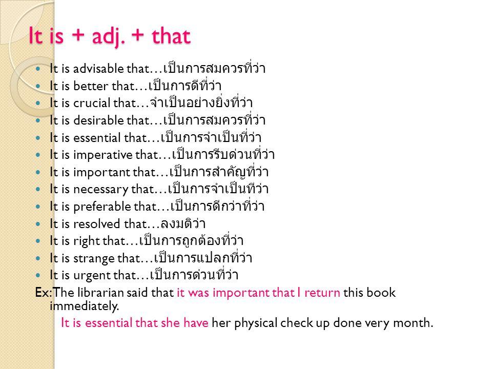 It is + adj. + that It is advisable that… เป็นการสมควรที่ว่า It is better that… เป็นการดีที่ว่า It is crucial that… จำเป็นอย่างยิ่งที่ว่า It is desira