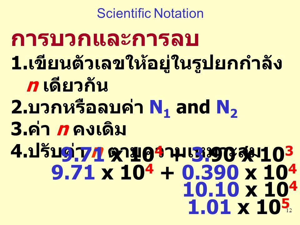 12 การบวกและการลบ 1. เขียนตัวเลขให้อยู่ในรูปยกกำลัง n เดียวกัน 2. บวกหรือลบค่า N 1 and N 2 3. ค่า n คงเดิม 4. ปรับค่า n ตามความเหมาะสม 9.71 x 10 4 + 3