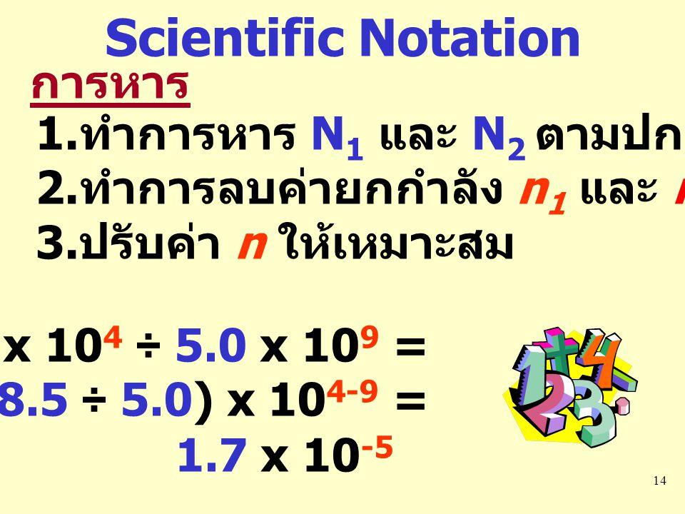 14 การหาร 1. ทำการหาร N 1 และ N 2 ตามปกติ 2. ทำการลบค่ายกกำลัง n 1 และ n 2 3. ปรับค่า n ให้เหมาะสม 8.5 x 10 4 ÷ 5.0 x 10 9 = (8.5 ÷ 5.0) x 10 4-9 = 1.