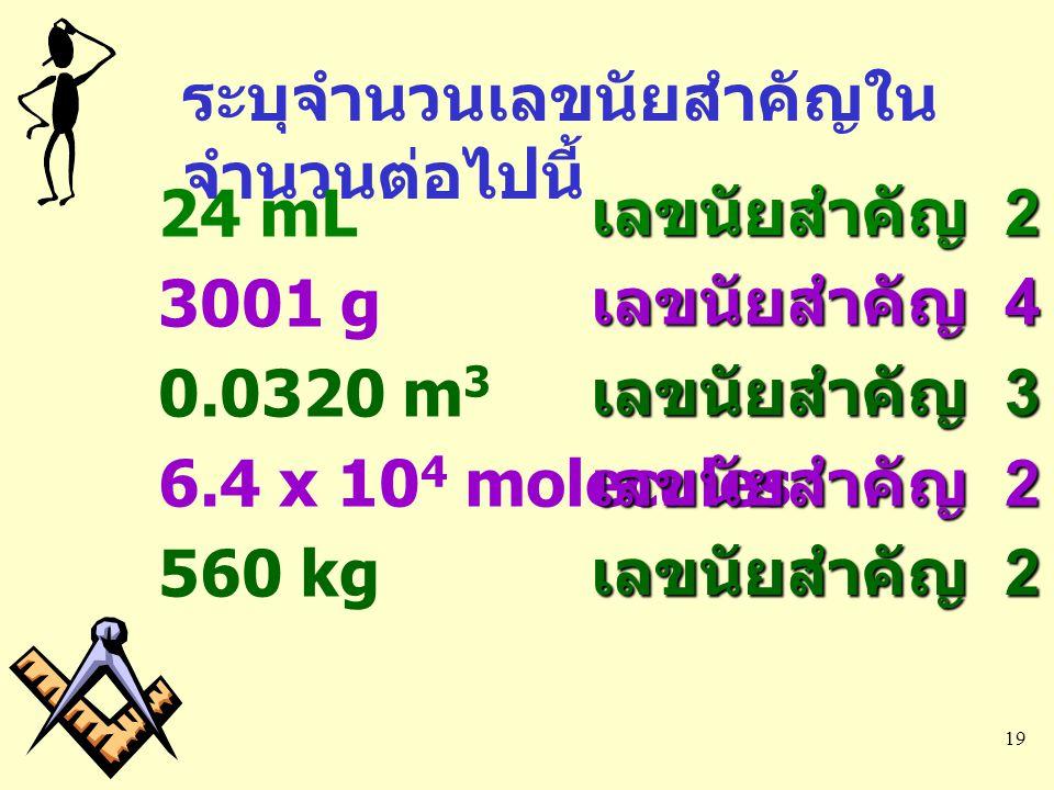 19 ระบุจำนวนเลขนัยสำคัญใน จำนวนต่อไปนี้ 24 mL เลขนัยสำคัญ 2 3001 g เลขนัยสำคัญ 4 0.0320 m 3 เลขนัยสำคัญ 3 6.4 x 10 4 molecules เลขนัยสำคัญ 2 560 kg เล