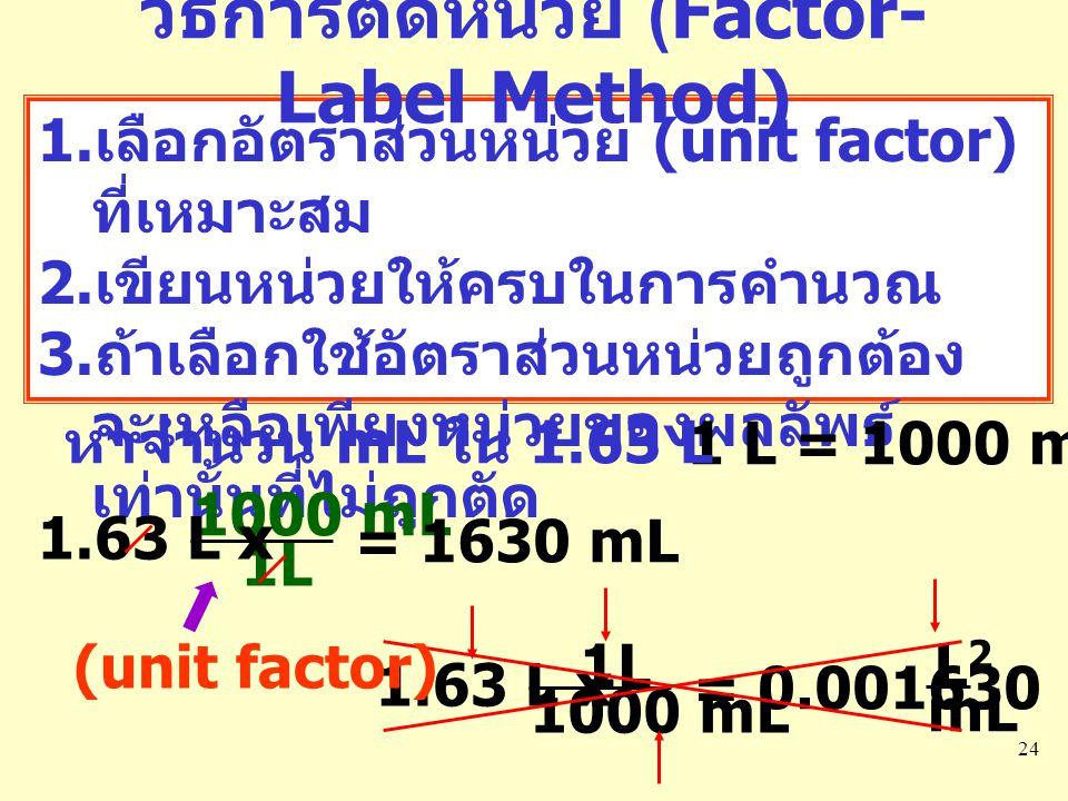 24 1. เลือกอัตราส่วนหน่วย (unit factor) ที่เหมาะสม 2. เขียนหน่วยให้ครบในการคำนวณ 3. ถ้าเลือกใช้อัตราส่วนหน่วยถูกต้อง จะเหลือเพียงหน่วยของผลลัพธ์ เท่าน