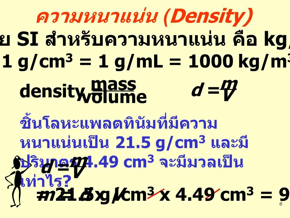 6 ความหนาแน่น (Density) หน่วย SI สำหรับความหนาแน่น คือ kg/m 3 1 g/cm 3 = 1 g/mL = 1000 kg/m 3 density = mass volume d = m V ชิ้นโลหะแพลตทินัมที่มีความ