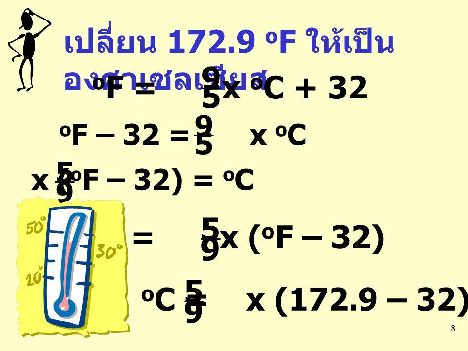 8 เปลี่ยน 172.9 o F ให้เป็น องศาเซลเซียส o F = x o C + 32 9 5 o F – 32 = x o C 9 5 x ( o F – 32) = o C 9 5 o C = x ( o F – 32) 9 5 o C = x (172.9 – 32