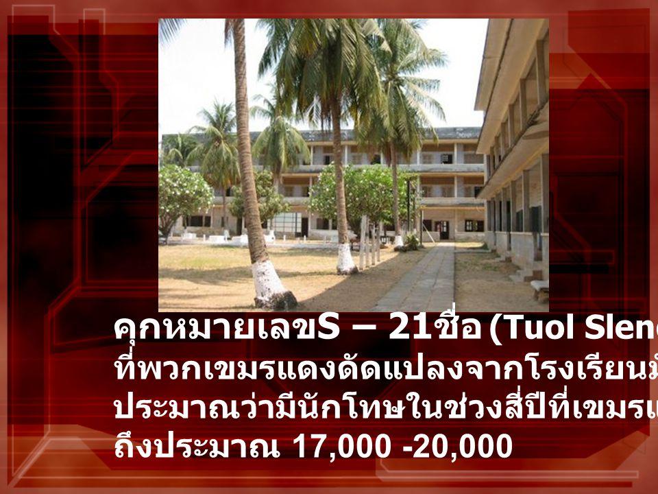 คุกหมายเลข S – 21 ชื่อ (Tuol Sleng) ที่พวกเขมรแดงดัดแปลงจากโรงเรียนมัธยม ประมาณว่ามีนักโทษในช่วงสี่ปีที่เขมรแดงเรืองอำนาจ ถึงประมาณ 17,000 -20,000