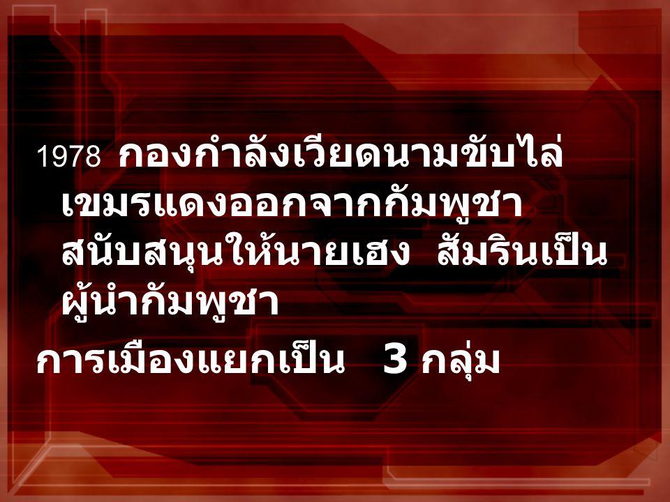 1978 กองกำลังเวียดนามขับไล่ เขมรแดงออกจากกัมพูชา สนับสนุนให้นายเฮง สัมรินเป็น ผู้นำกัมพูชา การเมืองแยกเป็น 3 กลุ่ม