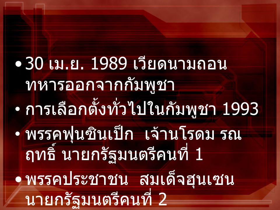 30 เม. ย. 1989 เวียดนามถอน ทหารออกจากกัมพูชา การเลือกตั้งทั่วไปในกัมพูชา 1993 พรรคฟุนซินเป็ก เจ้านโรดม รณ ฤทธิ์ นายกรัฐมนตรีคนที่ 1 พรรคประชาชน สมเด็จ