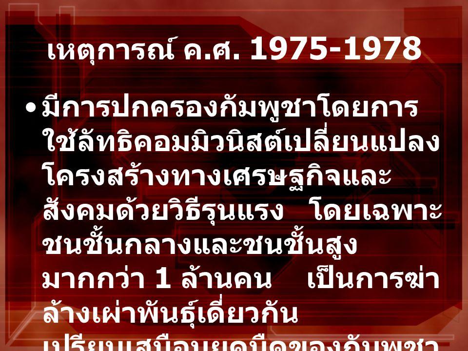 เหตุการณ์ ค. ศ. 1975-1978 มีการปกครองกัมพูชาโดยการ ใช้ลัทธิคอมมิวนิสต์เปลี่ยนแปลง โครงสร้างทางเศรษฐกิจและ สังคมด้วยวิธีรุนแรง โดยเฉพาะ ชนชั้นกลางและชน