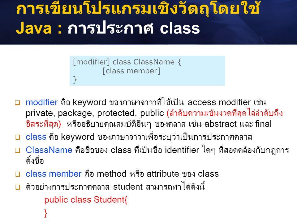การเขียนโปรแกรมเชิงวัตถุโดยใช้ Java : การประกาศ class [modifier] class ClassName { [class member] }  modifier คือ keyword ของภาษาจาวาที่ใช้เป็น acces