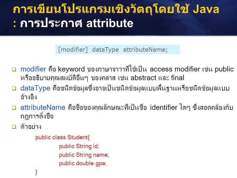 การเขียนโปรแกรมเชิงวัตถุโดยใช้ Java : การประกาศ attribute [modifier] dataType attributeName;  modifier คือ keyword ของภาษาจาวาที่ใช้เป็น access modif