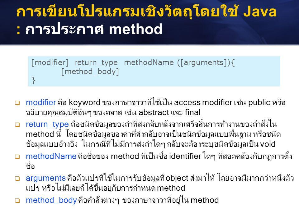 การเขียนโปรแกรมเชิงวัตถุโดยใช้ Java : การประกาศ method [modifier] return_type methodName ([arguments]){ [method_body] }  modifier คือ keyword ของภาษา