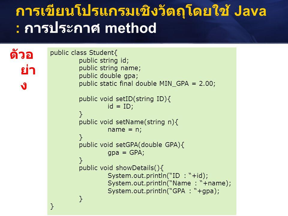 การเขียนโปรแกรมเชิงวัตถุโดยใช้ Java : การประกาศ method ตัวอ ย่า ง public class Student{ public string id; public string name; public double gpa; publi