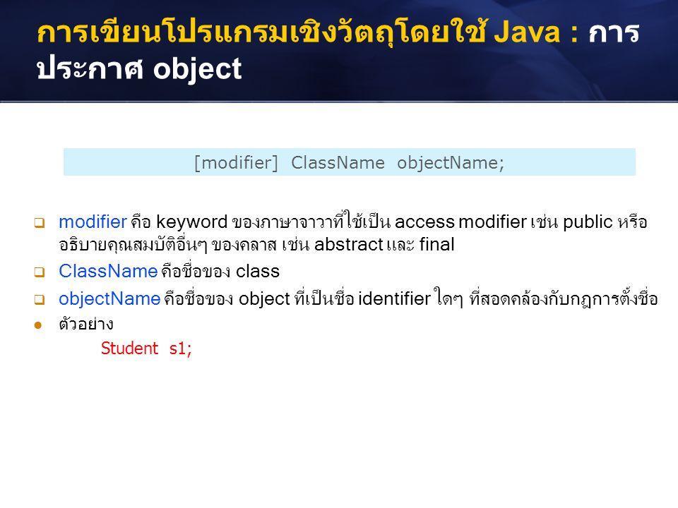 การเขียนโปรแกรมเชิงวัตถุโดยใช้ Java : การ ประกาศ object [modifier] ClassName objectName;  modifier คือ keyword ของภาษาจาวาที่ใช้เป็น access modifier