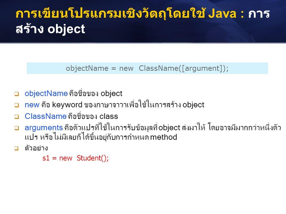 การเขียนโปรแกรมเชิงวัตถุโดยใช้ Java : การ สร้าง object objectName = new ClassName([argument]);  objectName คือชื่อของ object  new คือ keyword ของภาษ