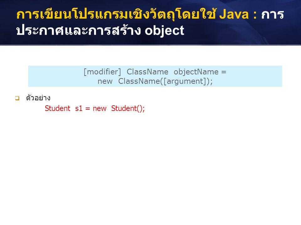 การเขียนโปรแกรมเชิงวัตถุโดยใช้ Java : การ ประกาศและการสร้าง object [modifier] ClassName objectName = new ClassName([argument]);  ตัวอย่าง Student s1