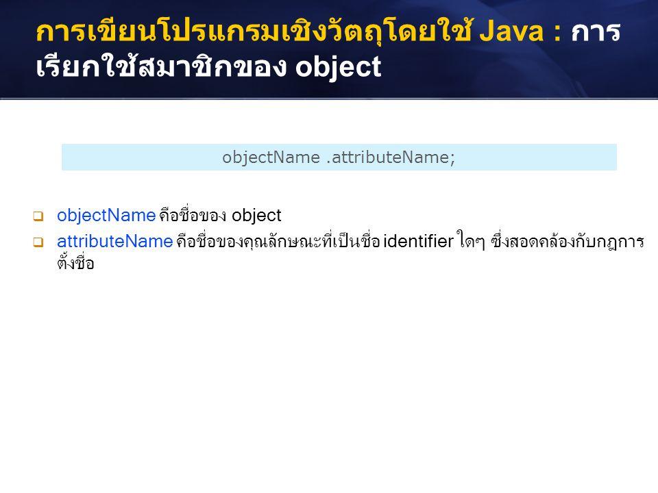 การเขียนโปรแกรมเชิงวัตถุโดยใช้ Java : การ เรียกใช้สมาชิกของ object objectName.attributeName;  objectName คือชื่อของ object  attributeName คือชื่อของ