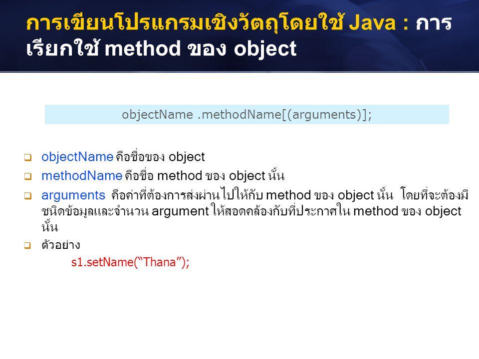 การเขียนโปรแกรมเชิงวัตถุโดยใช้ Java : การ เรียกใช้ method ของ object objectName.methodName[(arguments)];  objectName คือชื่อของ object  methodName ค