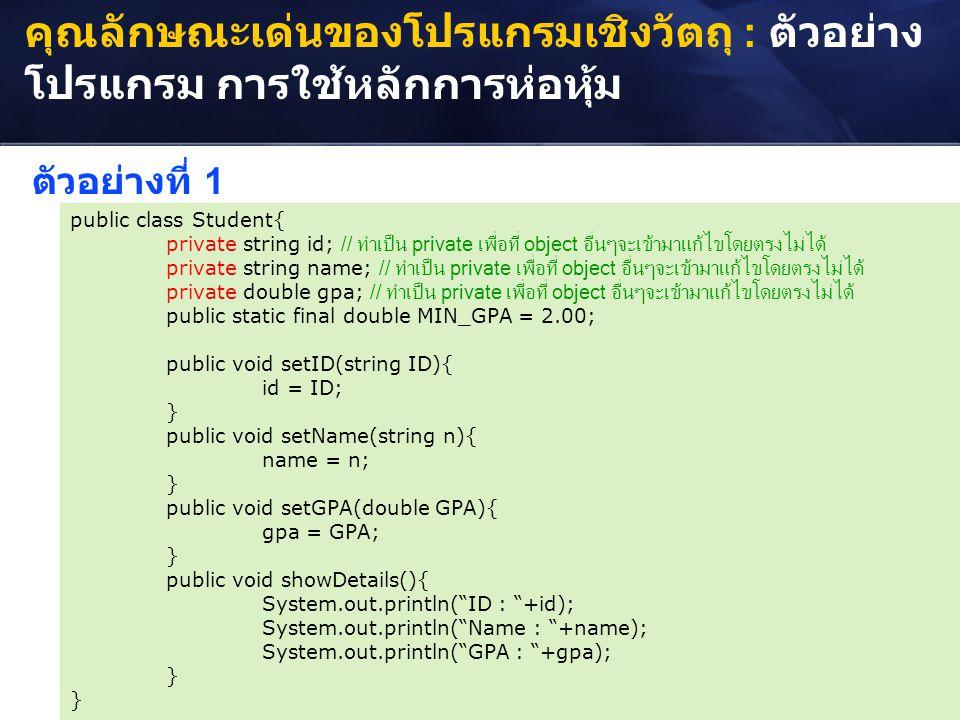 คุณลักษณะเด่นของโปรแกรมเชิงวัตถุ : ตัวอย่าง โปรแกรม การใช้หลักการห่อหุ้ม public class Student{ private string id; // ทำเป็น private เพื่อที่ object อื