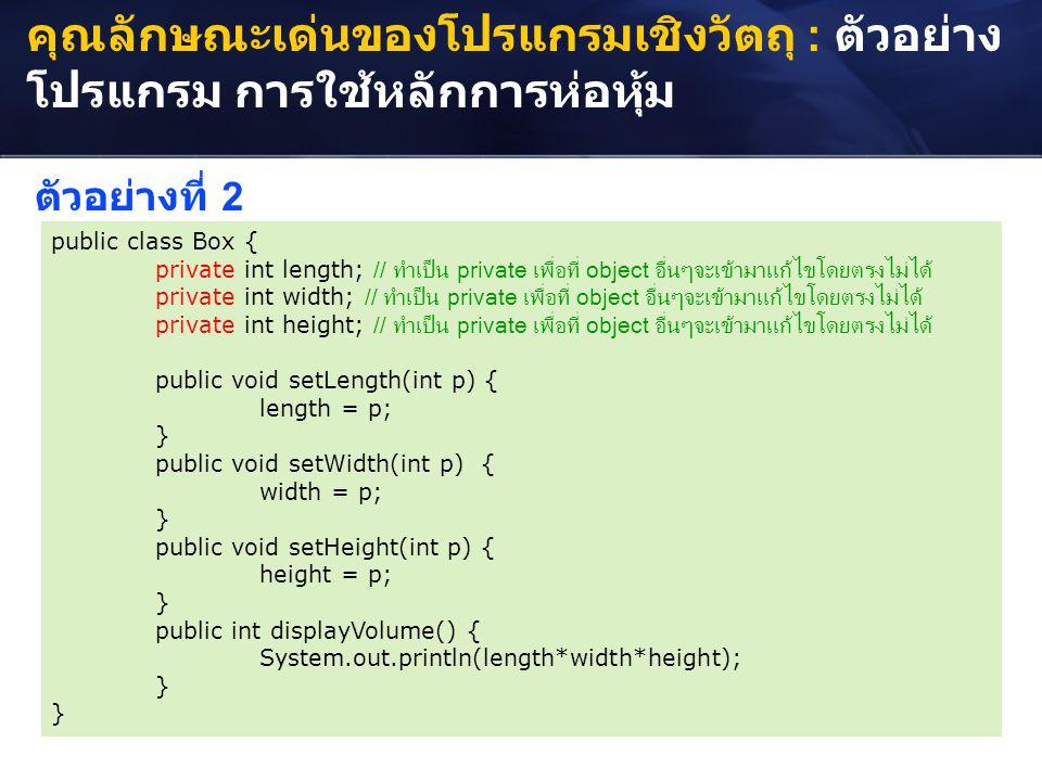คุณลักษณะเด่นของโปรแกรมเชิงวัตถุ : ตัวอย่าง โปรแกรม การใช้หลักการห่อหุ้ม public class Box { private int length; // ทำเป็น private เพื่อที่ object อื่น