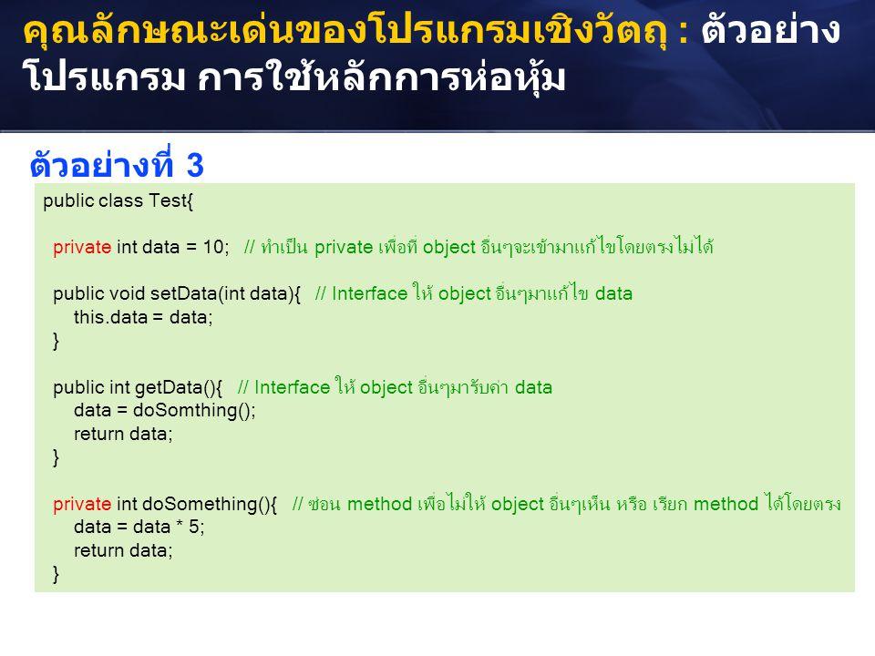 คุณลักษณะเด่นของโปรแกรมเชิงวัตถุ : ตัวอย่าง โปรแกรม การใช้หลักการห่อหุ้ม public class Test{ private int data = 10; // ทำเป็น private เพื่อที่ object อ