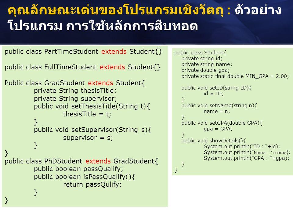 คุณลักษณะเด่นของโปรแกรมเชิงวัตถุ : ตัวอย่าง โปรแกรม การใช้หลักการสืบทอด public class PartTimeStudent extends Student{} public class FullTimeStudent ex