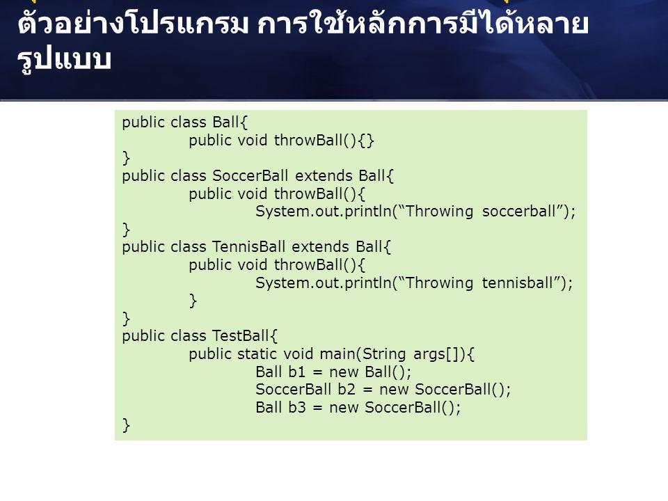 คุณลักษณะเด่นของโปรแกรมเชิงวัตถุ : ตัวอย่างโปรแกรม การใช้หลักการมีได้หลาย รูปแบบ public class Ball{ public void throwBall(){} } public class SoccerBal