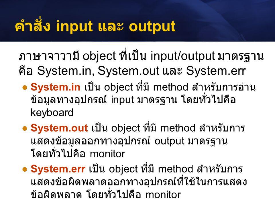 คำสั่ง input และ output ภาษาจาวามี object ที่เป็น input/output มาตรฐาน คือ System.in, System.out และ System.err System.in เป็น object ที่มี method สำห