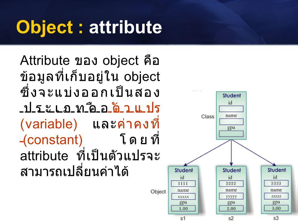 Object : attribute Attribute ของ object คือ ข้อมูลที่เก็บอยู่ใน object ซึ่งจะแบ่งออกเป็นสอง ประเภทคือตัวแปร (variable) และค่าคงที่ (constant) โดยที่ a