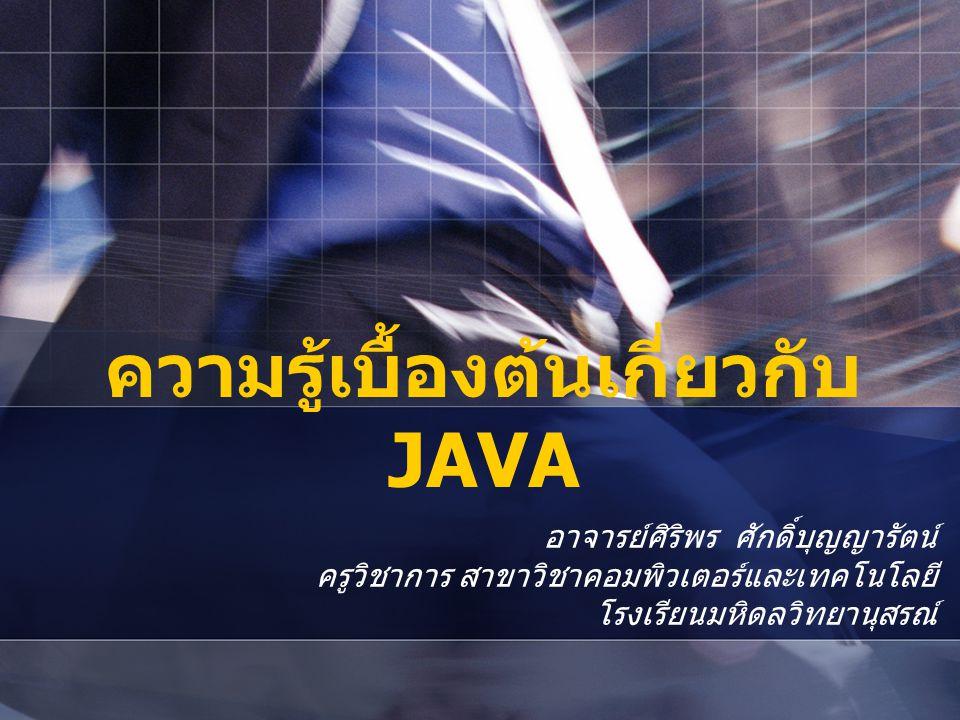 ความรู้เบื้องต้นเกี่ยวกับ JAVA อาจารย์ศิริพร ศักดิ์บุญญารัตน์ ครูวิชาการ สาขาวิชาคอมพิวเตอร์และเทคโนโลยี โรงเรียนมหิดลวิทยานุสรณ์