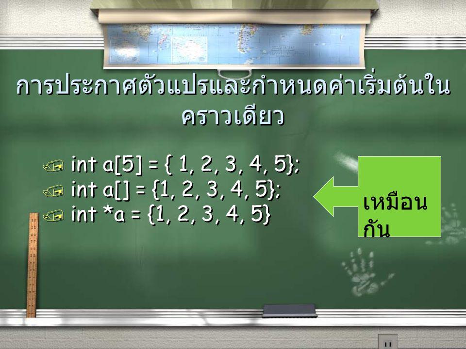การประกาศตัวแปรและกำหนดค่าเริ่มต้นใน คราวเดียว / int a[5] = { 1, 2, 3, 4, 5}; / int a[] = {1, 2, 3, 4, 5}; / int *a = {1, 2, 3, 4, 5} เหมือน กัน