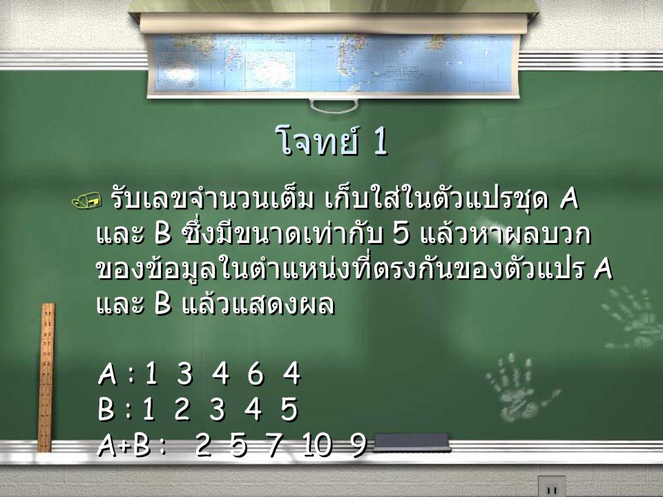 โจทย์ 1 / รับเลขจำนวนเต็ม เก็บใส่ในตัวแปรชุด A และ B ซึ่งมีขนาดเท่ากับ 5 แล้วหาผลบวก ของข้อมูลในตำแหน่งที่ตรงกันของตัวแปร A และ B แล้วแสดงผล A : 1 3 4