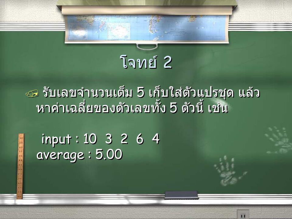 โจทย์ 2 / รับเลขจำนวนเต็ม 5 เก็บใส่ตัวแปรชุด แล้ว หาค่าเฉลี่ยของตัวเลขทั้ง 5 ตัวนี้ เช่น input : 10 3 2 6 4 average : 5.00 / รับเลขจำนวนเต็ม 5 เก็บใส่