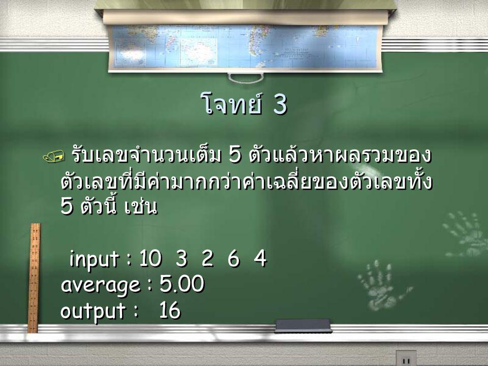 โจทย์ 3 / รับเลขจำนวนเต็ม 5 ตัวแล้วหาผลรวมของ ตัวเลขที่มีค่ามากกว่าค่าเฉลี่ยของตัวเลขทั้ง 5 ตัวนี้ เช่น input : 10 3 2 6 4 average : 5.00 output : 16