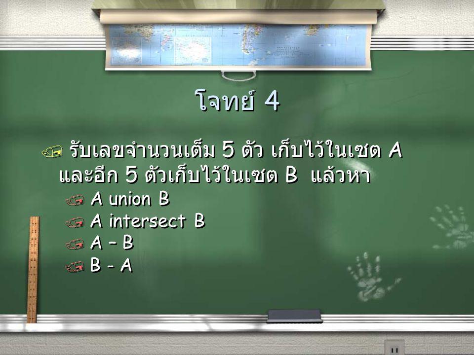 โจทย์ 4 / รับเลขจำนวนเต็ม 5 ตัว เก็บไว้ในเซต A และอีก 5 ตัวเก็บไว้ในเซต B แล้วหา / A union B / A intersect B / A – B / B - A / รับเลขจำนวนเต็ม 5 ตัว เ