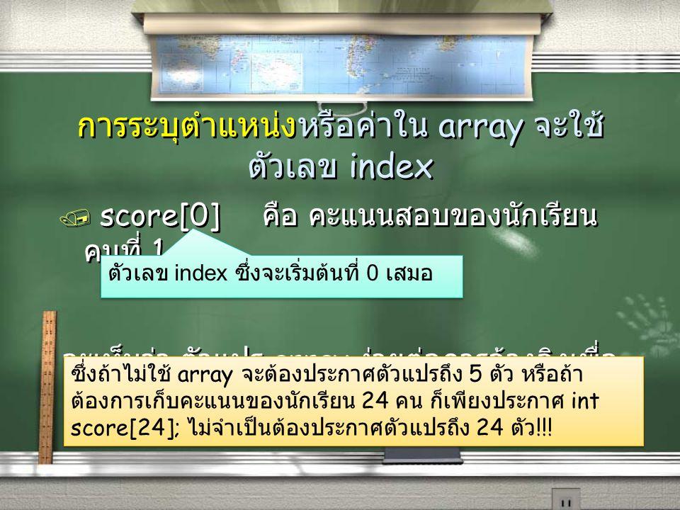 การระบุตำแหน่งหรือค่าใน array จะใช้ ตัวเลข index / score[0] คือ คะแนนสอบของนักเรียน คนที่ 1 จะเห็นว่า ตัวแปร array ง่ายต่อการอ้างอิงเพื่อ ใช้งาน / sco