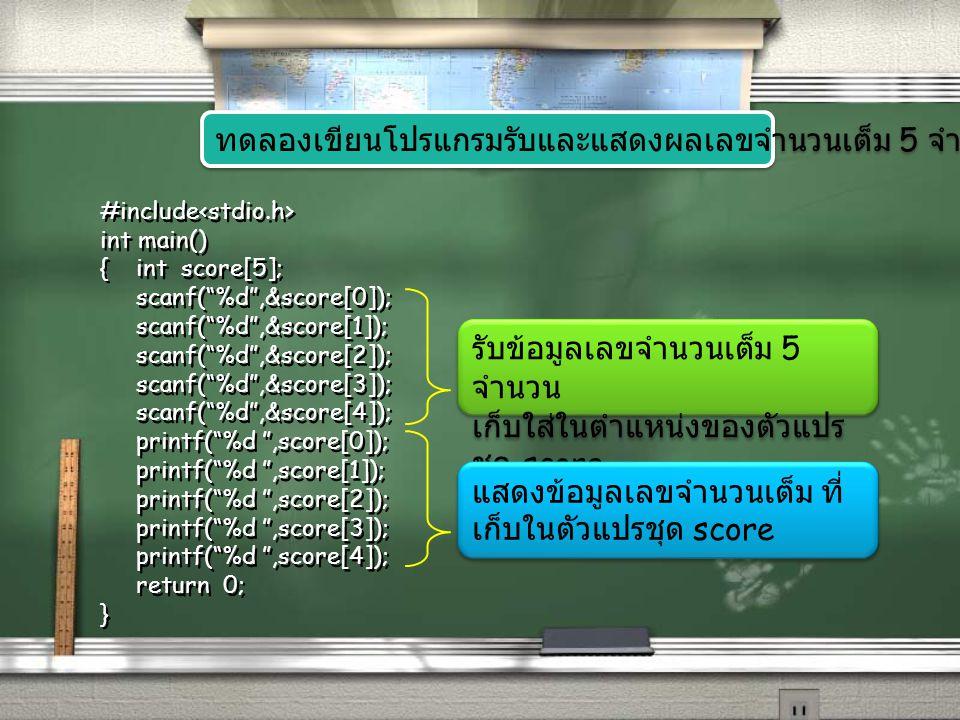 #include int main() {int score[5]; scanf( %d ,&score[0]); scanf( %d ,&score[1]); scanf( %d ,&score[2]); scanf( %d ,&score[3]); scanf( %d ,&score[4]); printf( %d ,score[0]); printf( %d ,score[1]); printf( %d ,score[2]); printf( %d ,score[3]); printf( %d ,score[4]); return 0; } จะเห็นว่าเป็นการสั่งให้รับเลข จำนวนเต็มซ้ำๆกัน 5 ครั้ง ดังนั้น ใช้ for ช่วยวนลูปได้ จะเห็นว่าเป็นการสั่งให้แสดงผล เลขจำนวนเต็มซ้ำๆกัน 5 ครั้ง ดังนั้น ใช้ for ช่วยวนลูปได้ สังเกตโค้ดที่เขียนซ้ำๆกัน