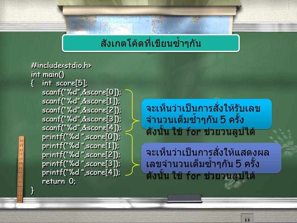 #include int main() {int score[5]; scanf( %d ,&score[0]); scanf( %d ,&score[1]); scanf( %d ,&score[2]); scanf( %d ,&score[3]); scanf( %d ,&score[4]); printf( %d ,score[0]); printf( %d ,score[1]); printf( %d ,score[2]); printf( %d ,score[3]); printf( %d ,score[4]); return 0; } เปลี่ยนไปใช้คำสั่ง for เพื่อวนลูป รับและ แสดงค่า int i; for(i=0;i<5;i++) scanf( %d ,&score[i]); for(i=0;i<5;i++) printf( %d ,score[i]); #include int main() {int score[5]; return 0; } #include int main() {int score[5]; return 0; }